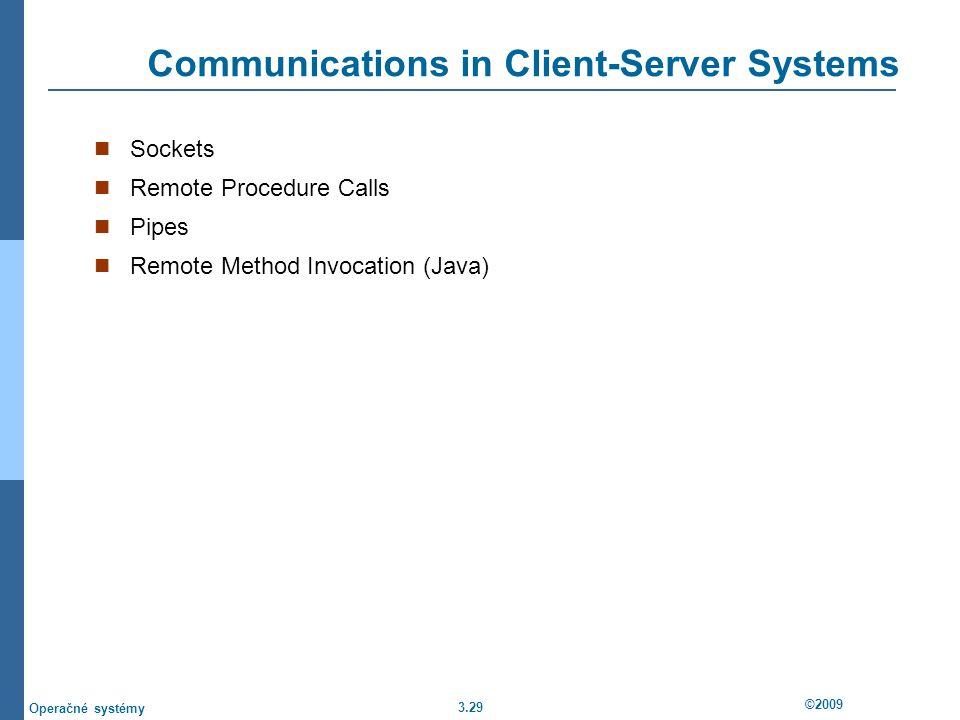 3.29 ©2009 Operačné systémy Communications in Client-Server Systems Sockets Remote Procedure Calls Pipes Remote Method Invocation (Java)