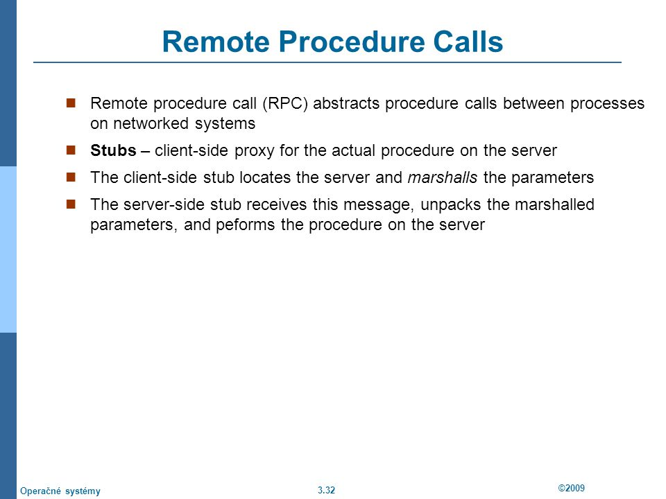 3.32 ©2009 Operačné systémy Remote Procedure Calls Remote procedure call (RPC) abstracts procedure calls between processes on networked systems Stubs