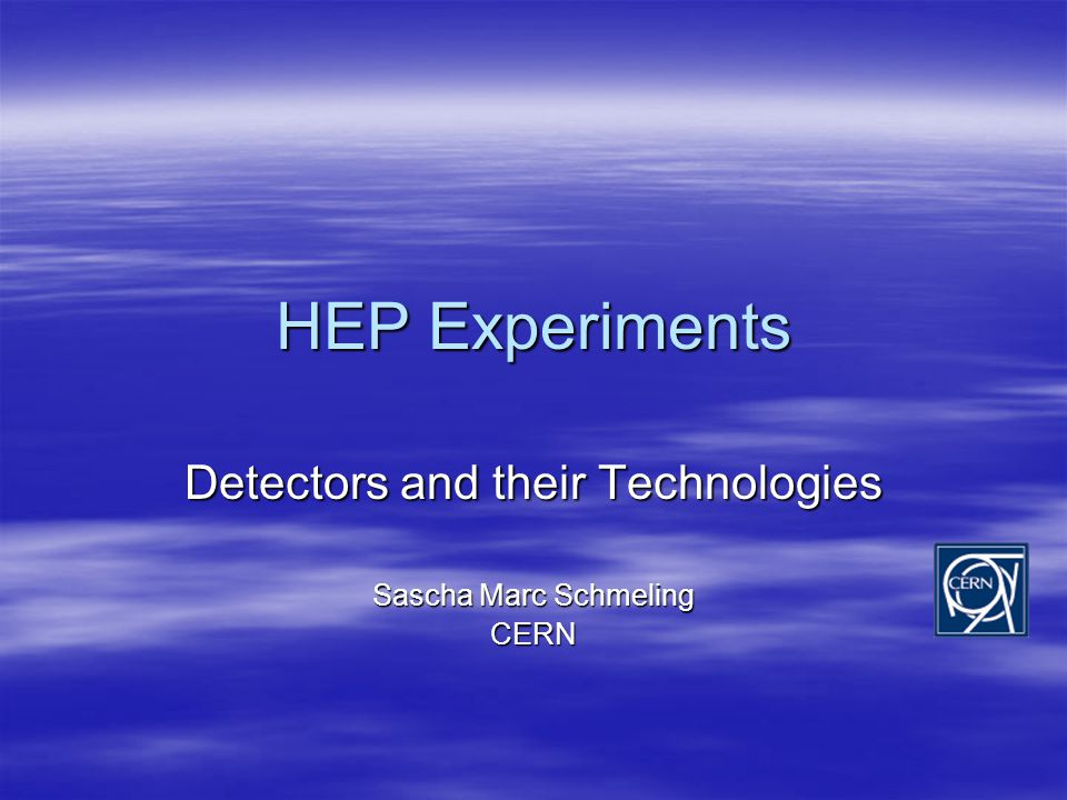 HEP Experiments Detectors and their Technologies Sascha Marc Schmeling CERN