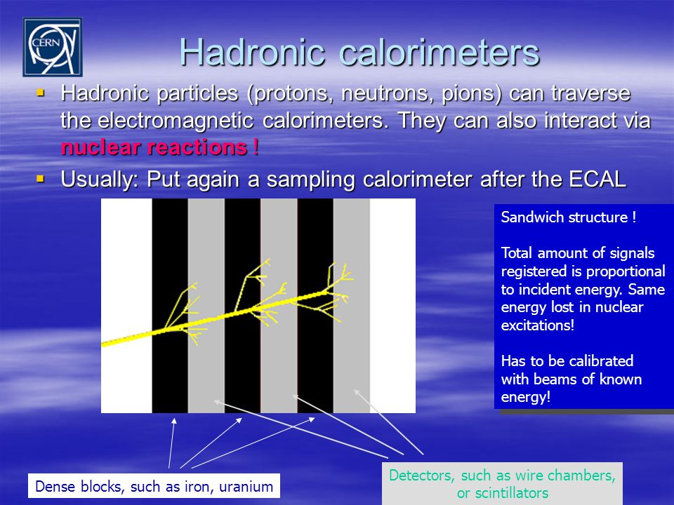 Hadronic calorimeters  Hadronic particles (protons, neutrons, pions) can traverse the electromagnetic calorimeters. They can also interact via nuclea