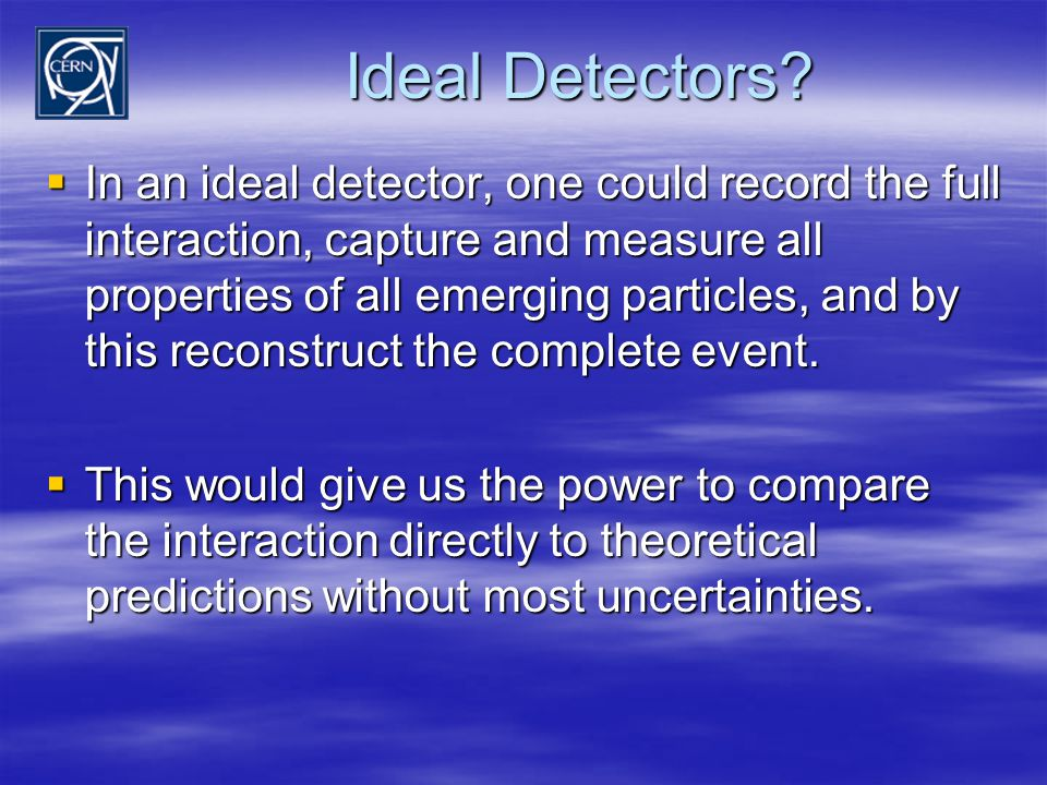 Ideal Detectors?  In an ideal detector, one could record the full interaction, capture and measure all properties of all emerging particles, and by t