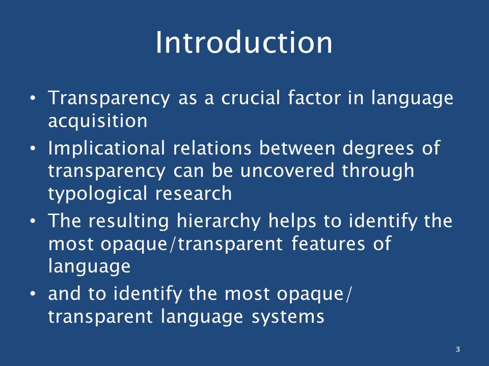Introduction Transparency as a crucial factor in language acquisition Implicational relations between degrees of transparency can be uncovered through typological research The resulting hierarchy helps to identify the most opaque/transparent features of language and to identify the most opaque/ transparent language systems 3