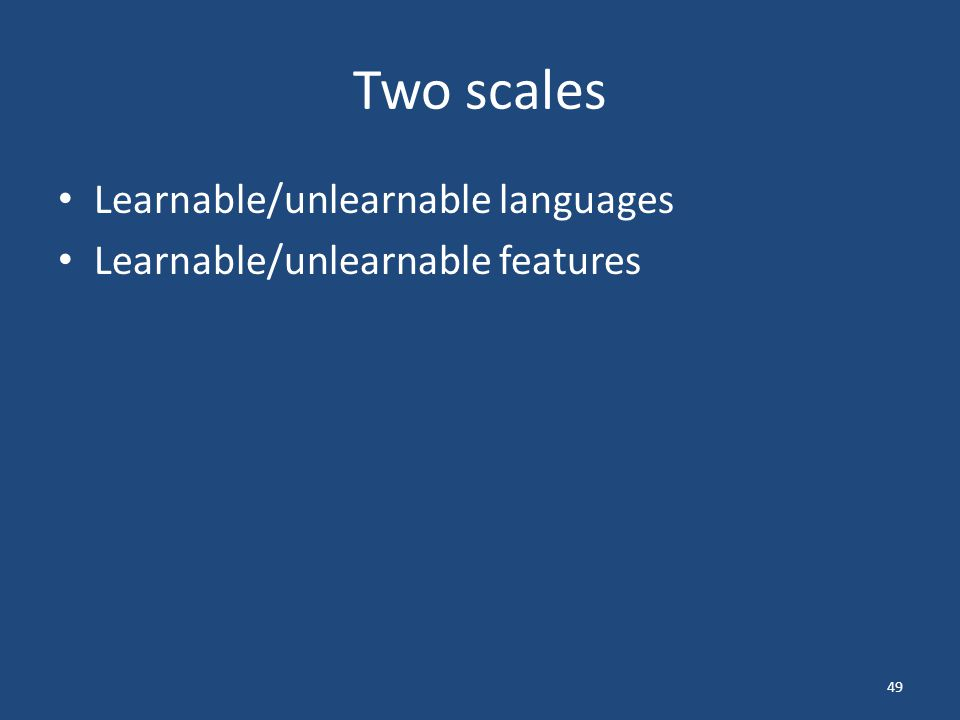 Two scales Learnable/unlearnable languages Learnable/unlearnable features 49
