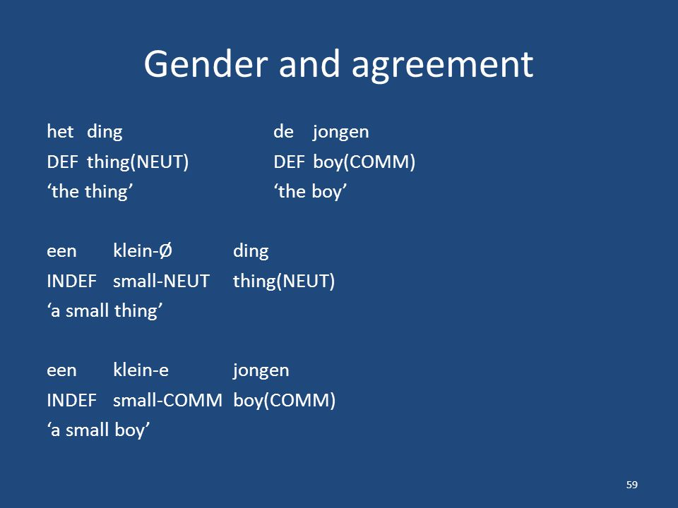 Gender and agreement hetdingdejongen DEFthing(NEUT)DEFboy(COMM) 'the thing''the boy' een klein-Ø ding INDEFsmall-NEUTthing(NEUT) 'a small thing' een klein-e jongen INDEFsmall-COMMboy(COMM) 'a small boy' 59