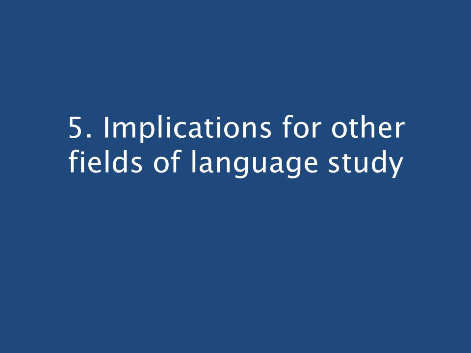 5. Implications for other fields of language study