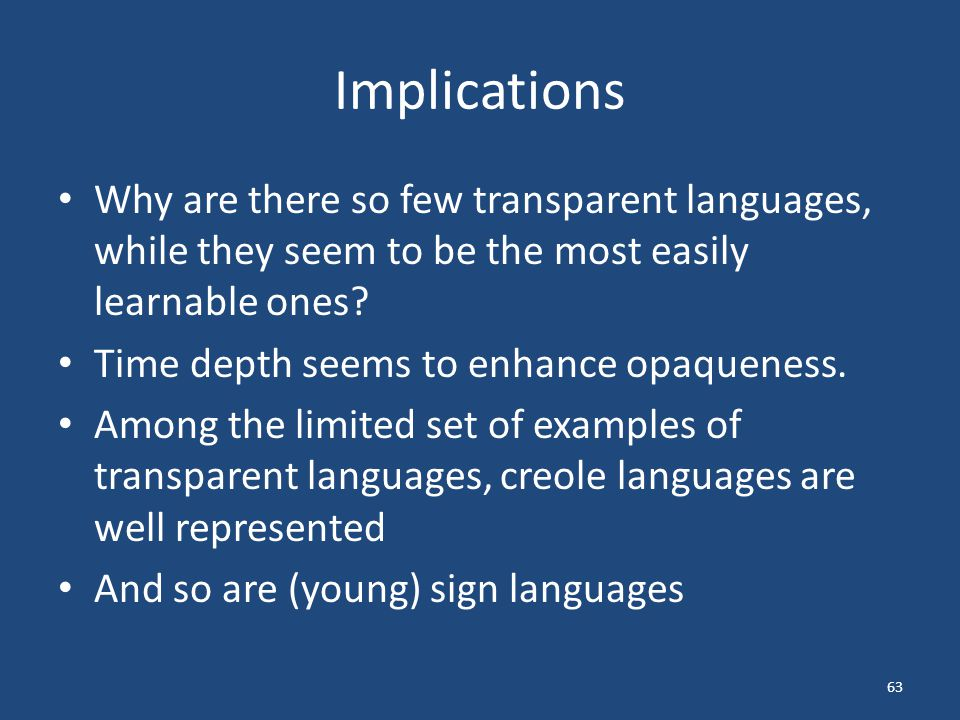 Implications Why are there so few transparent languages, while they seem to be the most easily learnable ones? Time depth seems to enhance opaqueness.