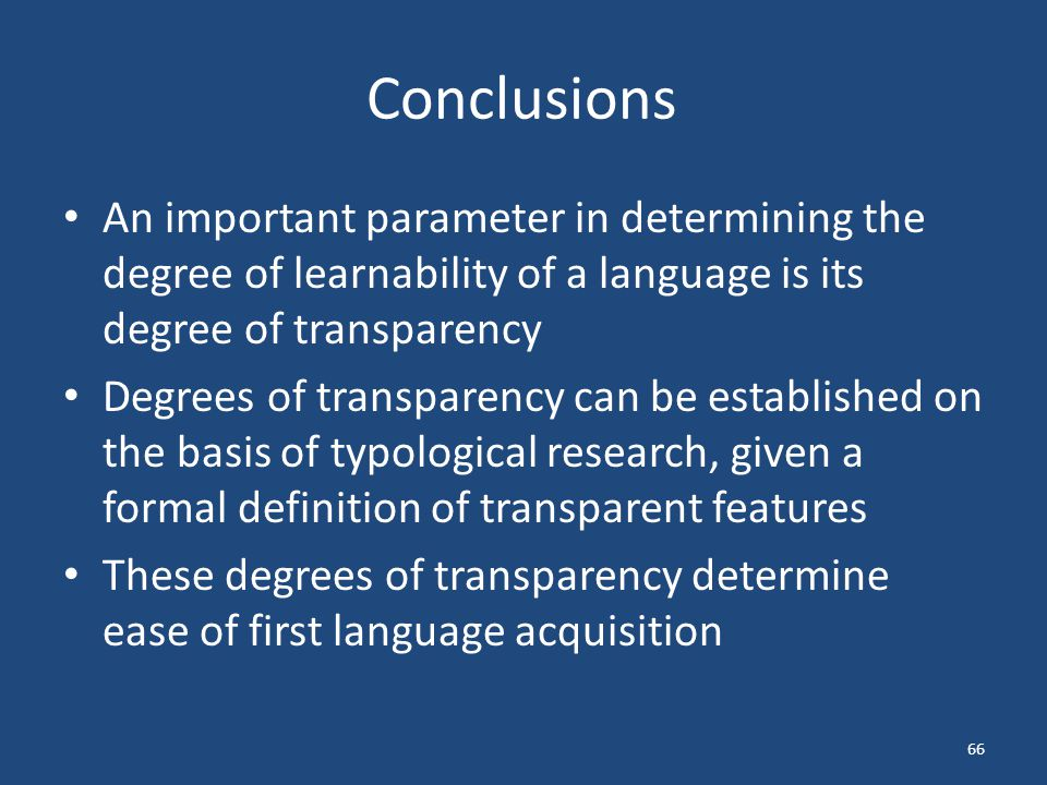 Conclusions An important parameter in determining the degree of learnability of a language is its degree of transparency Degrees of transparency can be established on the basis of typological research, given a formal definition of transparent features These degrees of transparency determine ease of first language acquisition 66