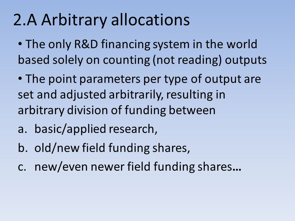 2.A Arbitrary allocations The only R&D financing system in the world based solely on counting (not reading) outputs The point parameters per type of output are set and adjusted arbitrarily, resulting in arbitrary division of funding between a.basic/applied research, b.old/new field funding shares, c.new/even newer field funding shares…