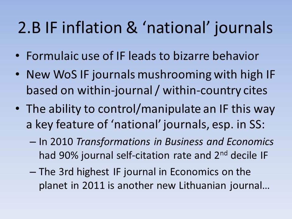 2.B IF inflation & 'national' journals Formulaic use of IF leads to bizarre behavior New WoS IF journals mushrooming with high IF based on within-journal / within-country cites The ability to control/manipulate an IF this way a key feature of 'national' journals, esp.