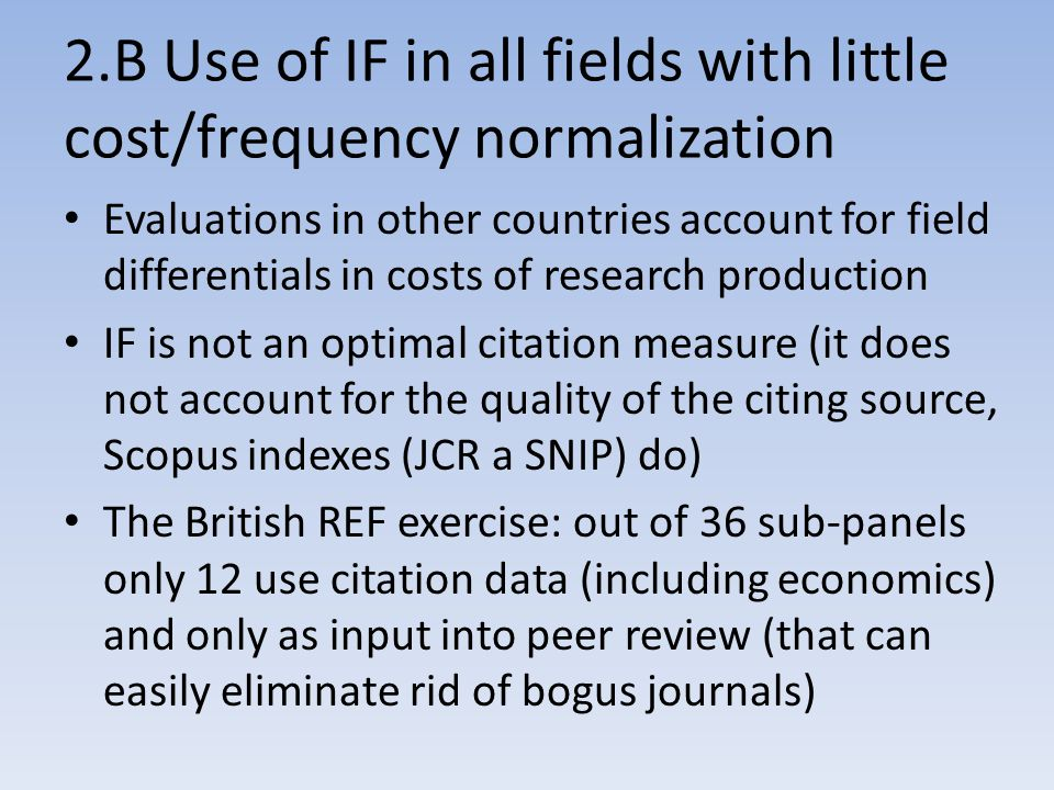 2.B Use of IF in all fields with little cost/frequency normalization Evaluations in other countries account for field differentials in costs of research production IF is not an optimal citation measure (it does not account for the quality of the citing source, Scopus indexes (JCR a SNIP) do) The British REF exercise: out of 36 sub-panels only 12 use citation data (including economics) and only as input into peer review (that can easily eliminate rid of bogus journals)