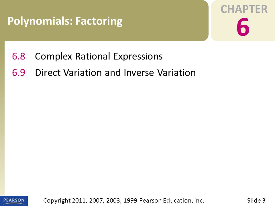 CHAPTER 6 Polynomials: Factoring Slide 3Copyright 2011, 2007, 2003, 1999 Pearson Education, Inc.