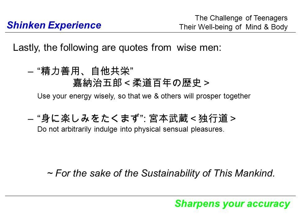 The Challenge of Teenagers Their Well-being of Mind & Body Sharpens your accuracy Shinken Experience Lastly, the following are quotes from wise men: –