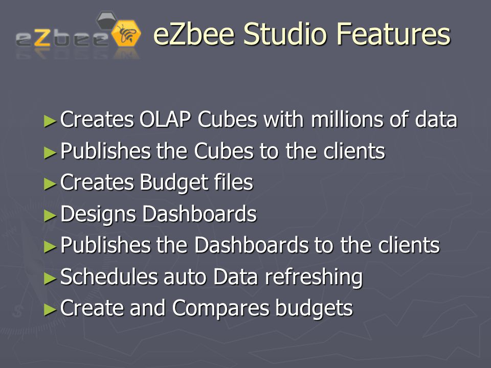eZbee Studio Features eZbee Studio Features ► Creates OLAP Cubes with millions of data ► Publishes the Cubes to the clients ► Creates Budget files ► Designs Dashboards ► Publishes the Dashboards to the clients ► Schedules auto Data refreshing ► Create and Compares budgets