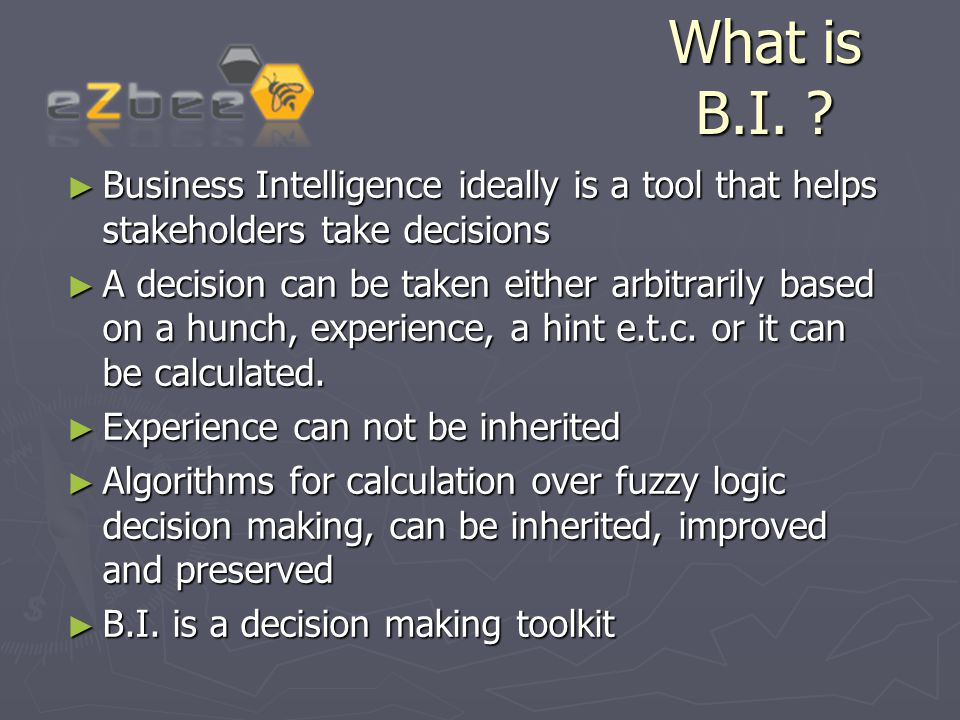 What is B.I. ? ► Business Intelligence ideally is a tool that helps stakeholders take decisions ► A decision can be taken either arbitrarily based on