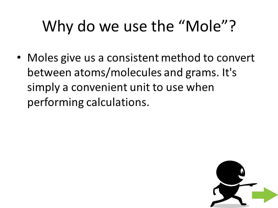 "Why do we use the ""Mole""? Moles give us a consistent method to convert between atoms/molecules and grams. It's simply a convenient unit to use when pe"