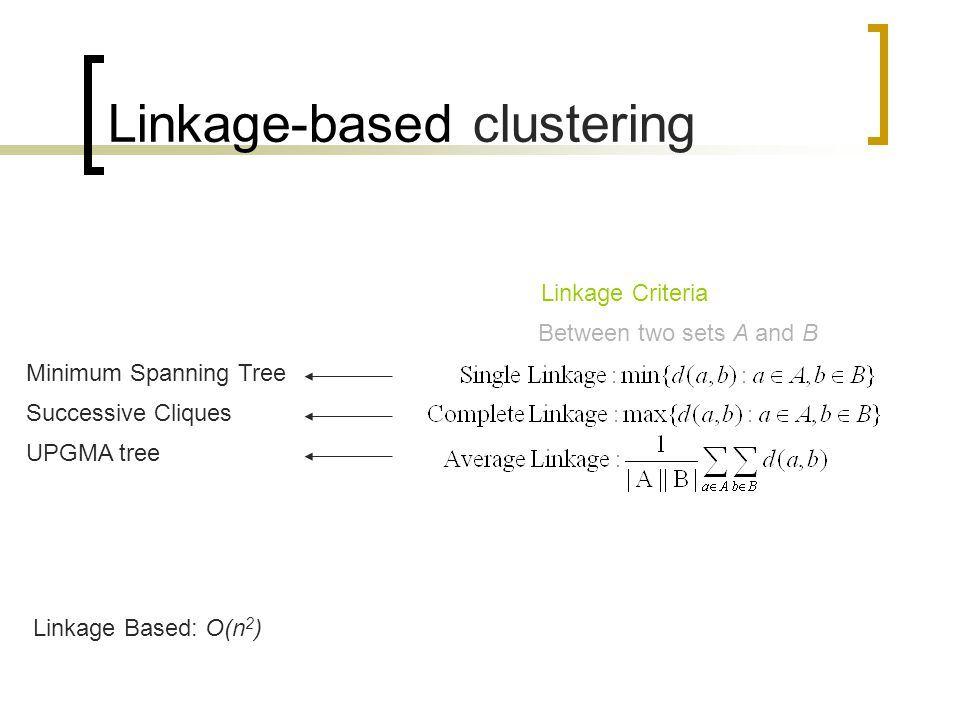 Linkage-based clustering Linkage Based: O(n 2 ) Linkage Criteria Between two sets A and B Minimum Spanning Tree Successive Cliques UPGMA tree