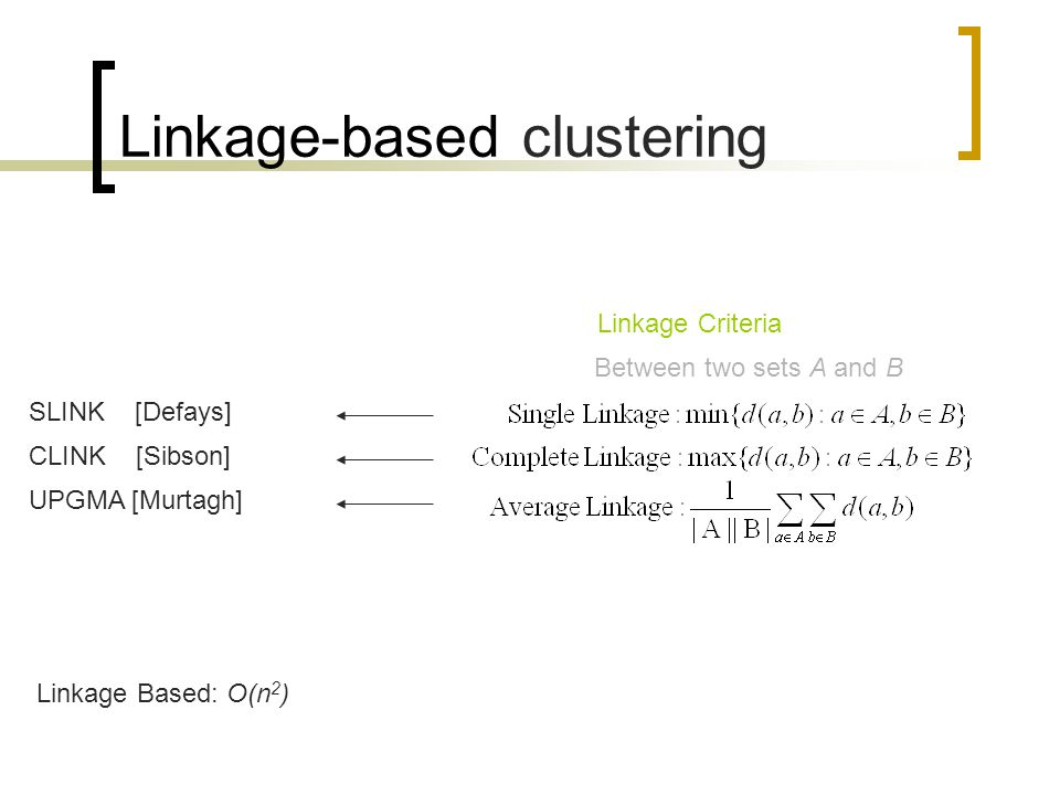 Linkage-based clustering Linkage Based: O(n 2 ) Linkage Criteria Between two sets A and B SLINK [Defays] CLINK [Sibson] UPGMA [Murtagh]