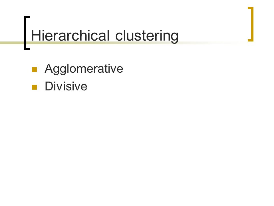 Hierarchical clustering Agglomerative Divisive