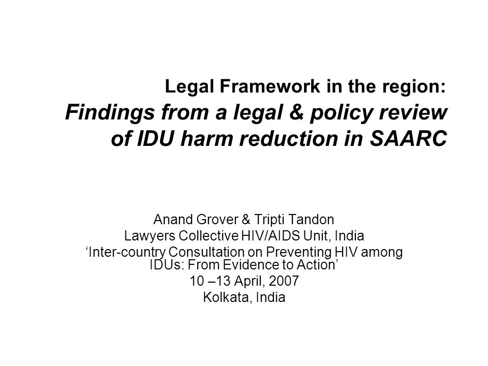 Legal Framework in the region: Findings from a legal & policy review of IDU harm reduction in SAARC Anand Grover & Tripti Tandon Lawyers Collective HIV/AIDS Unit, India 'Inter-country Consultation on Preventing HIV among IDUs: From Evidence to Action' 10 –13 April, 2007 Kolkata, India
