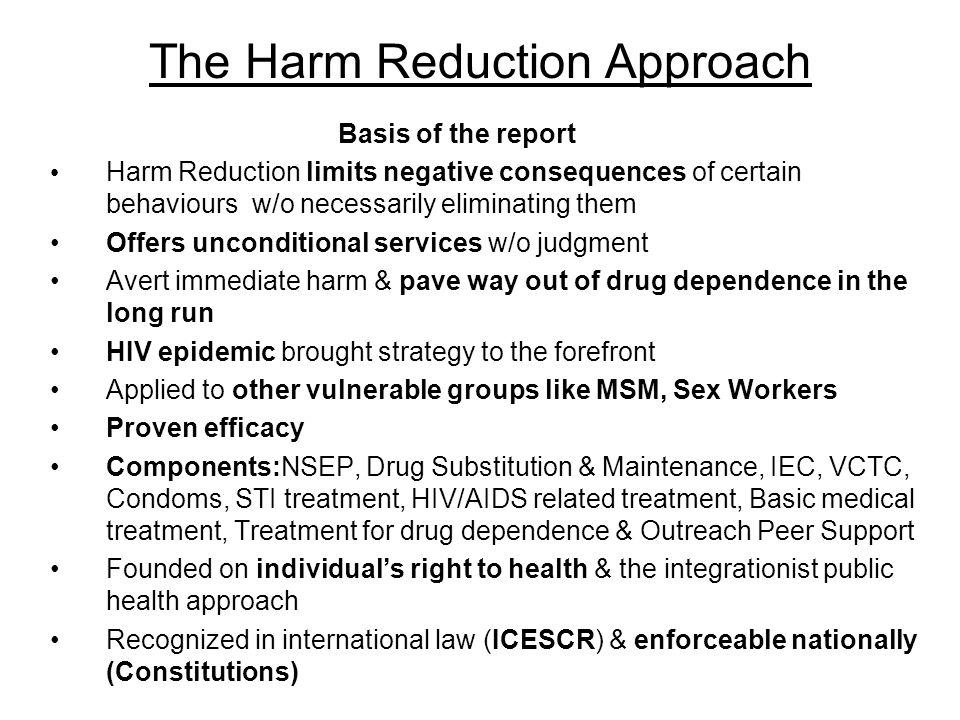 The Harm Reduction Approach Basis of the report Harm Reduction limits negative consequences of certain behaviours w/o necessarily eliminating them Offers unconditional services w/o judgment Avert immediate harm & pave way out of drug dependence in the long run HIV epidemic brought strategy to the forefront Applied to other vulnerable groups like MSM, Sex Workers Proven efficacy Components:NSEP, Drug Substitution & Maintenance, IEC, VCTC, Condoms, STI treatment, HIV/AIDS related treatment, Basic medical treatment, Treatment for drug dependence & Outreach Peer Support Founded on individual's right to health & the integrationist public health approach Recognized in international law (ICESCR) & enforceable nationally (Constitutions)