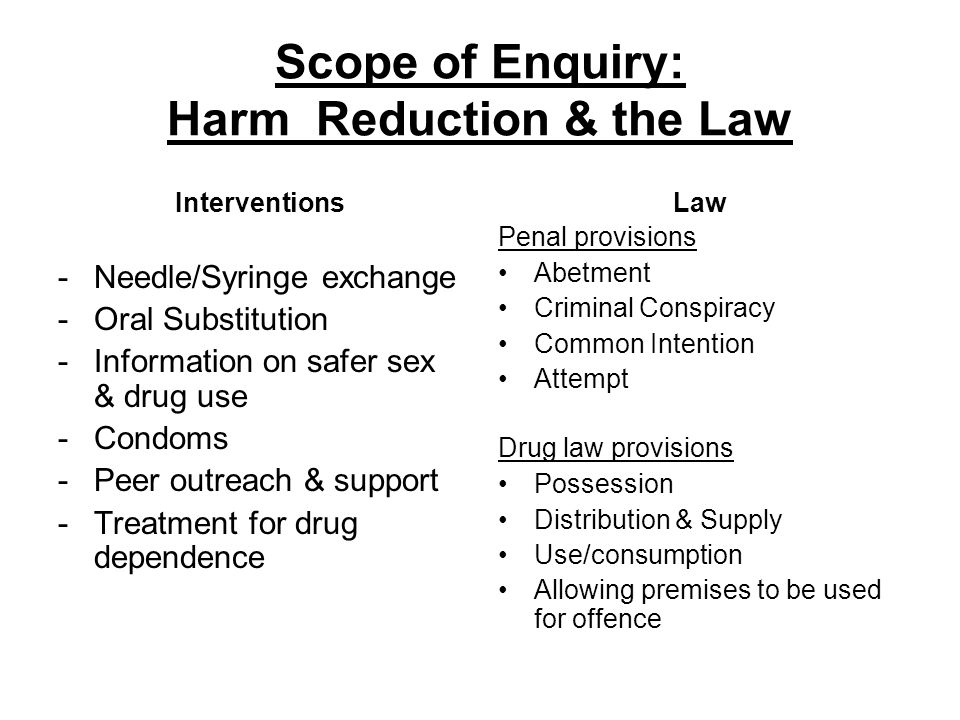 Scope of Enquiry: Harm Reduction & the Law Interventions -Needle/Syringe exchange -Oral Substitution -Information on safer sex & drug use -Condoms -Peer outreach & support -Treatment for drug dependence Law Penal provisions Abetment Criminal Conspiracy Common Intention Attempt Drug law provisions Possession Distribution & Supply Use/consumption Allowing premises to be used for offence