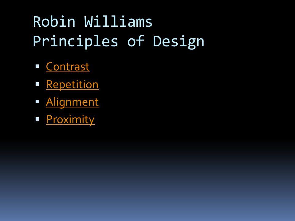 Robin Williams Principles of Design  Contrast Contrast  Repetition Repetition  Alignment Alignment  Proximity Proximity