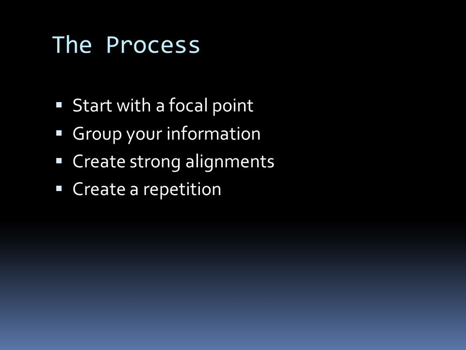 The Process  Start with a focal point  Group your information  Create strong alignments  Create a repetition