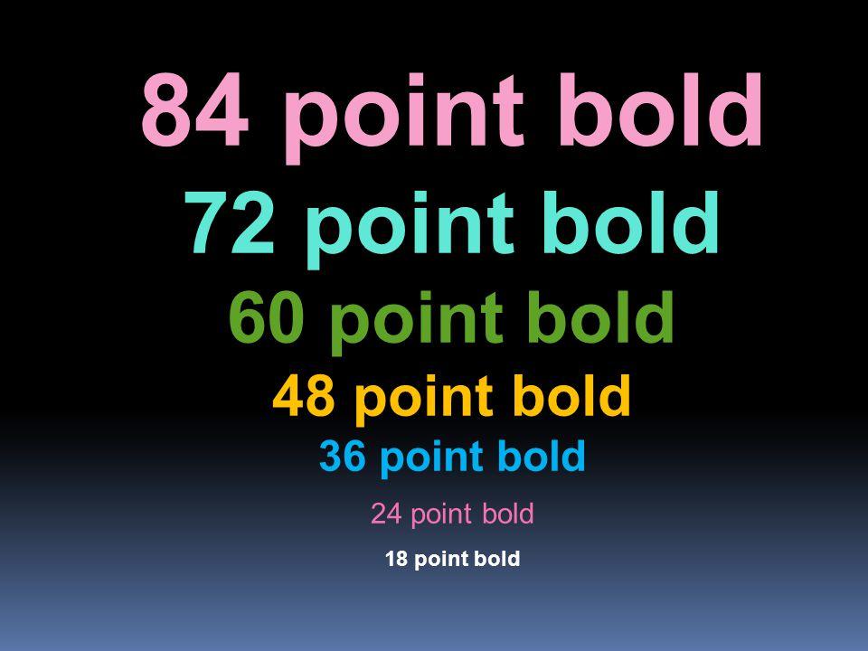 84 point bold 72 point bold 60 point bold 48 point bold 36 point bold 24 point bold 18 point bold