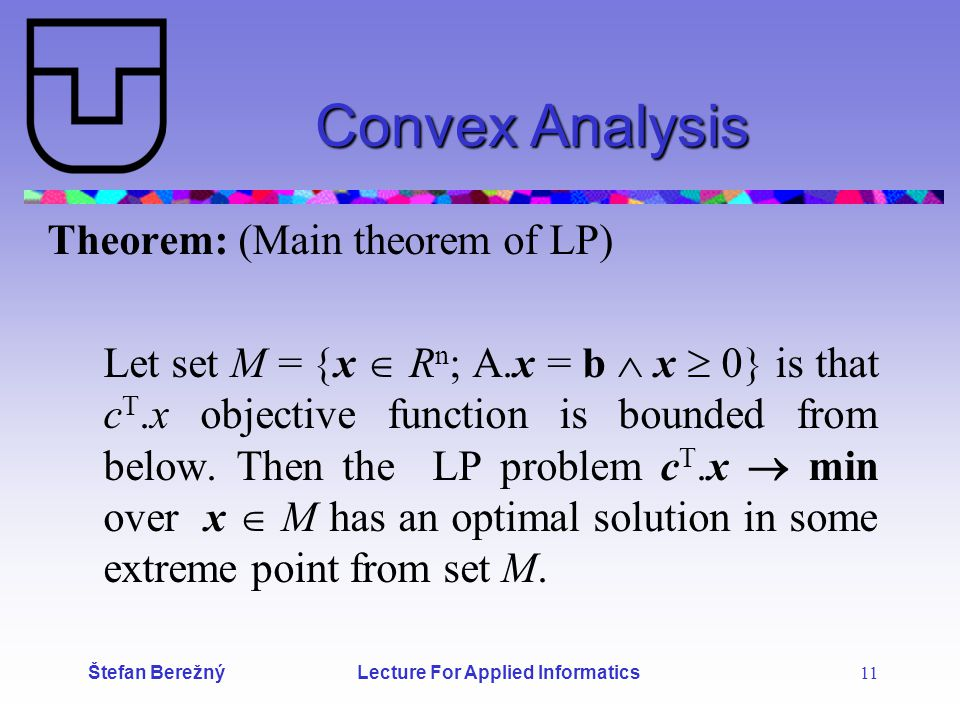 Štefan Berežný Lecture For Applied Informatics 11 Convex Analysis Theorem: (Main theorem of LP) Let set M =  x  R n ; A.x = b  x  0  is that c T.x objective function is bounded from below.
