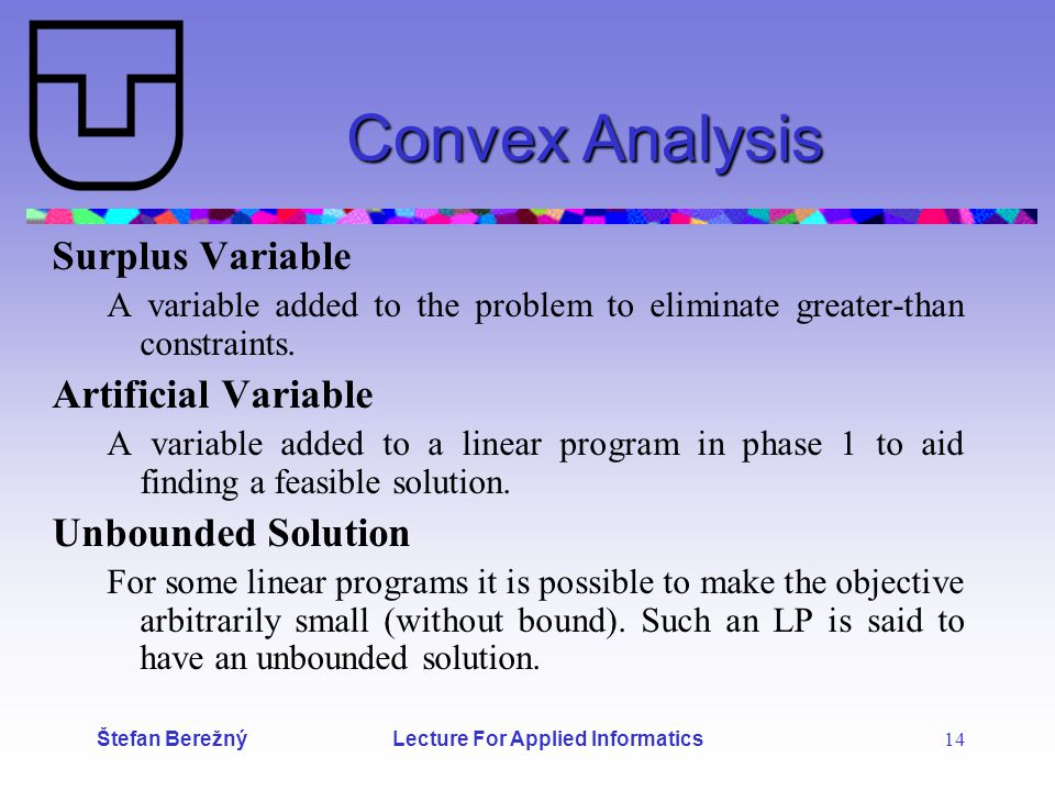 Štefan Berežný Lecture For Applied Informatics 14 Convex Analysis Surplus Variable A variable added to the problem to eliminate greater-than constraints.
