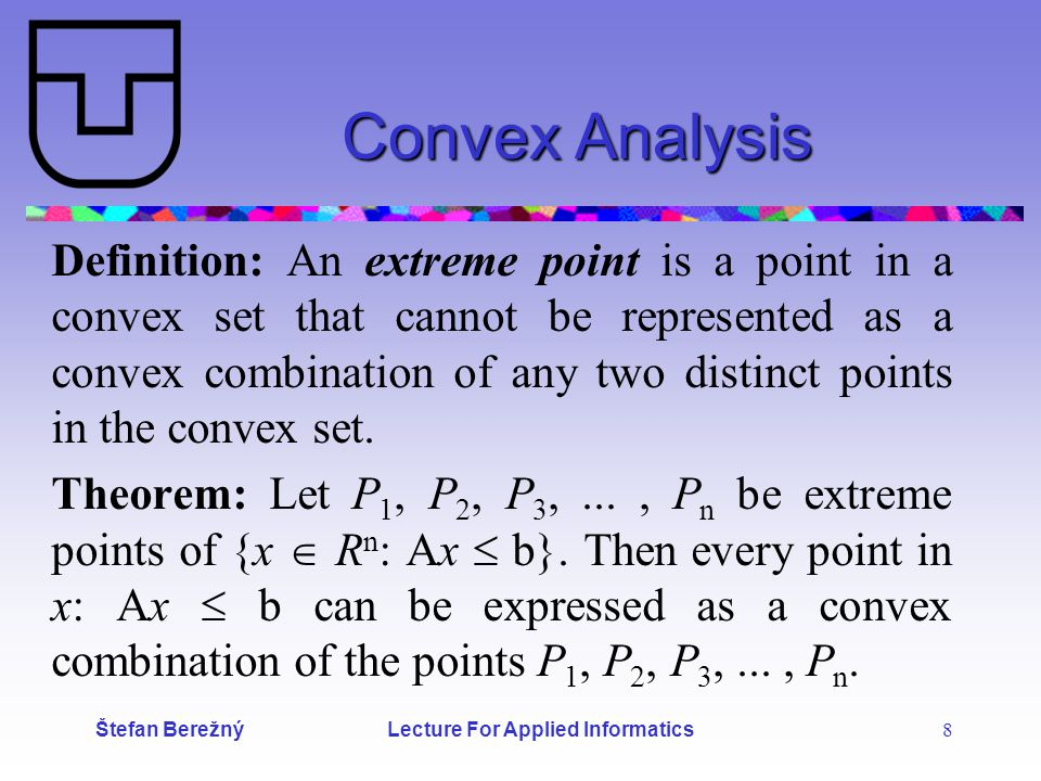 Štefan Berežný Lecture For Applied Informatics 8 Convex Analysis Definition: An extreme point is a point in a convex set that cannot be represented as a convex combination of any two distinct points in the convex set.