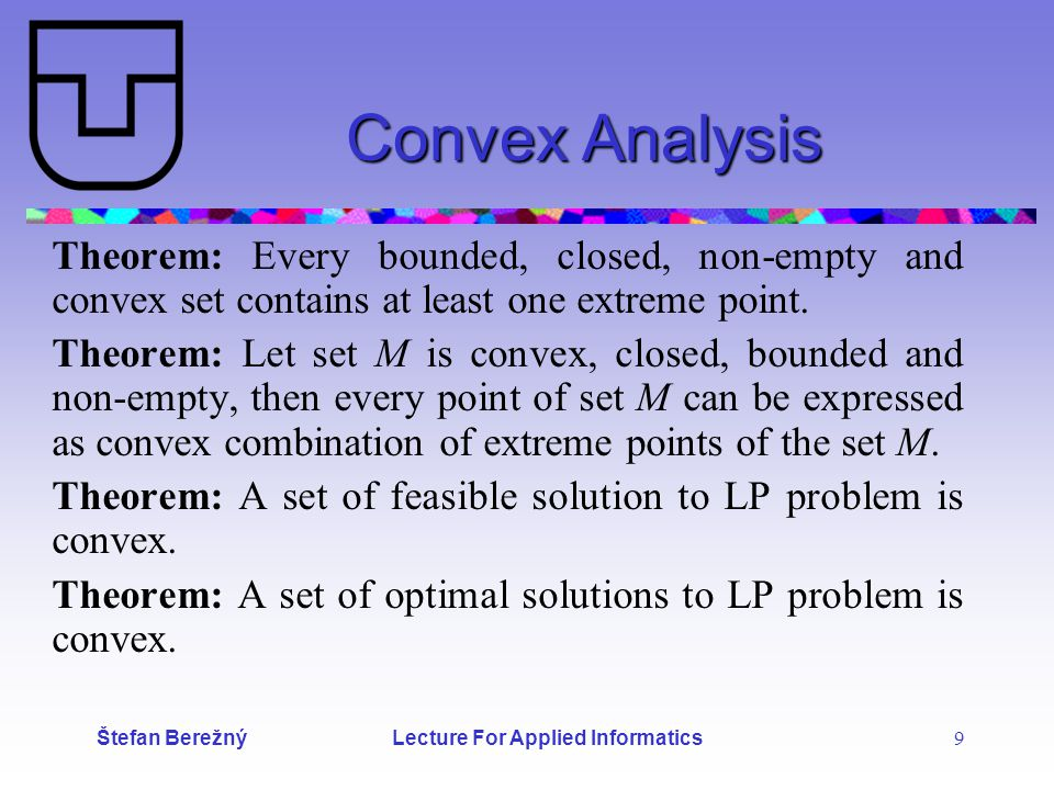 Štefan Berežný Lecture For Applied Informatics 9 Convex Analysis Theorem: Every bounded, closed, non-empty and convex set contains at least one extreme point.