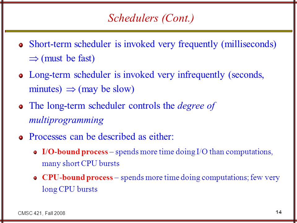 CMSC 421, Fall 2008 15 Context Switch When CPU switches to another process, the system must save the state of the old process and load the saved state for the new process Context-switch time is overhead; the system does no useful work while switching Time dependent on hardware support