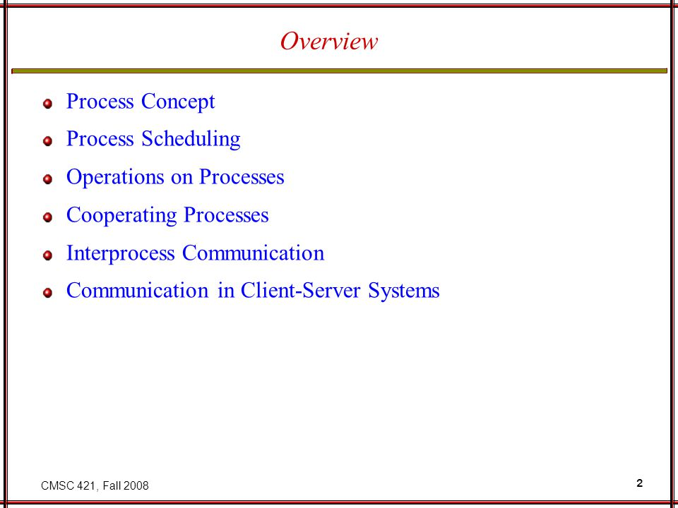 CMSC 421, Fall 2008 2 Overview Process Concept Process Scheduling Operations on Processes Cooperating Processes Interprocess Communication Communication in Client-Server Systems