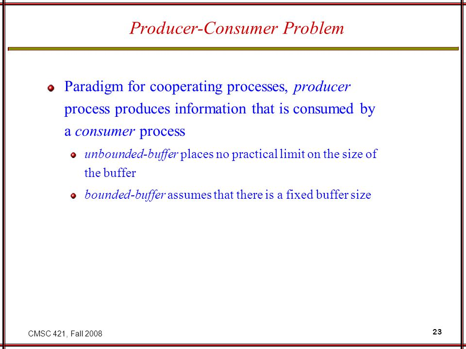 CMSC 421, Fall 2008 23 Producer-Consumer Problem Paradigm for cooperating processes, producer process produces information that is consumed by a consumer process unbounded-buffer places no practical limit on the size of the buffer bounded-buffer assumes that there is a fixed buffer size