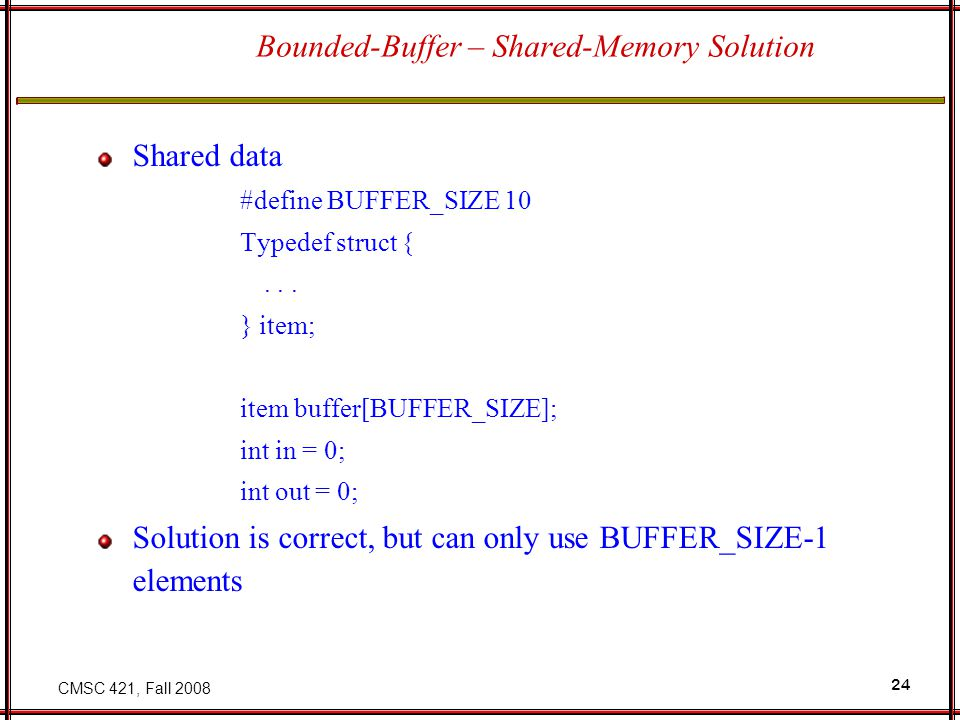 CMSC 421, Fall 2008 24 Bounded-Buffer – Shared-Memory Solution Shared data #define BUFFER_SIZE 10 Typedef struct {...