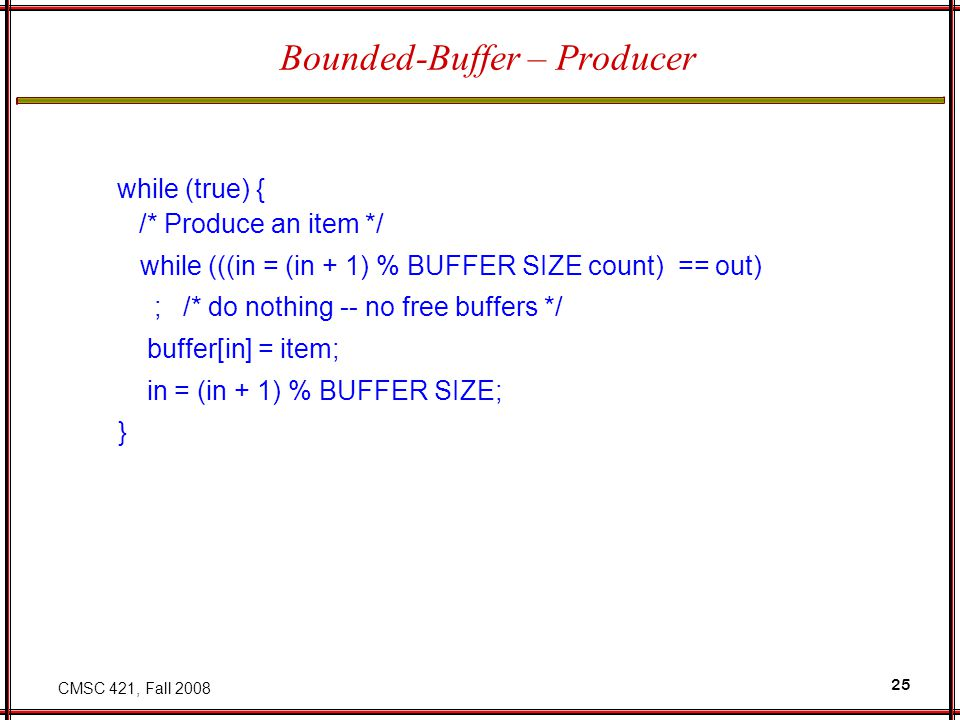 CMSC 421, Fall 2008 25 Bounded-Buffer – Producer while (true) { /* Produce an item */ while (((in = (in + 1) % BUFFER SIZE count) == out) ; /* do nothing -- no free buffers */ buffer[in] = item; in = (in + 1) % BUFFER SIZE; }