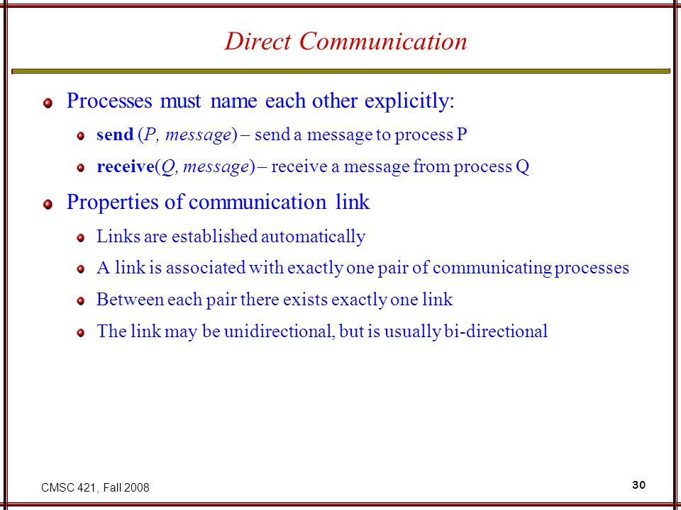 CMSC 421, Fall 2008 30 Direct Communication Processes must name each other explicitly: send (P, message) – send a message to process P receive(Q, message) – receive a message from process Q Properties of communication link Links are established automatically A link is associated with exactly one pair of communicating processes Between each pair there exists exactly one link The link may be unidirectional, but is usually bi-directional