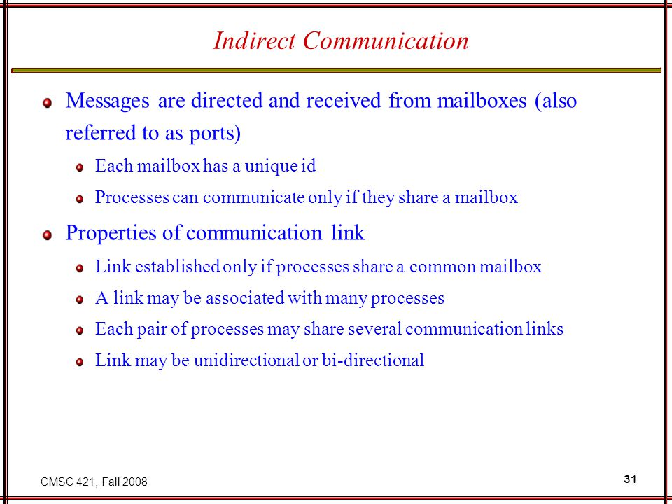 CMSC 421, Fall 2008 31 Indirect Communication Messages are directed and received from mailboxes (also referred to as ports) Each mailbox has a unique id Processes can communicate only if they share a mailbox Properties of communication link Link established only if processes share a common mailbox A link may be associated with many processes Each pair of processes may share several communication links Link may be unidirectional or bi-directional