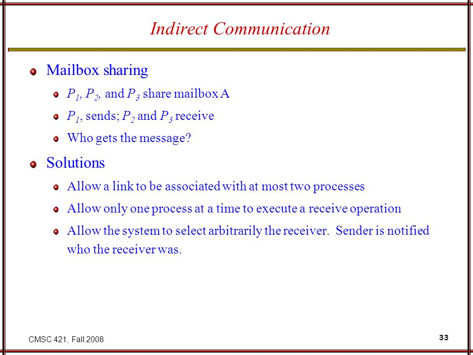 CMSC 421, Fall 2008 33 Indirect Communication Mailbox sharing P 1, P 2, and P 3 share mailbox A P 1, sends; P 2 and P 3 receive Who gets the message.