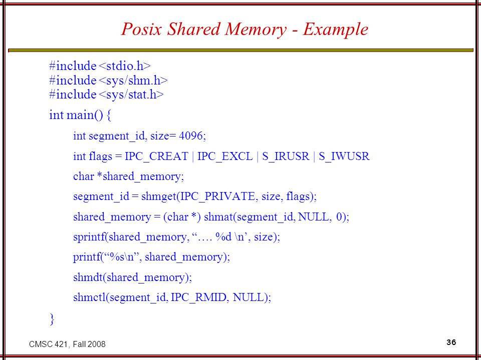 CMSC 421, Fall 2008 36 Posix Shared Memory - Example #include int main() { int segment_id, size= 4096; int flags = IPC_CREAT   IPC_EXCL   S_IRUSR   S_IWUSR char *shared_memory; segment_id = shmget(IPC_PRIVATE, size, flags); shared_memory = (char *) shmat(segment_id, NULL, 0); sprintf(shared_memory, ….