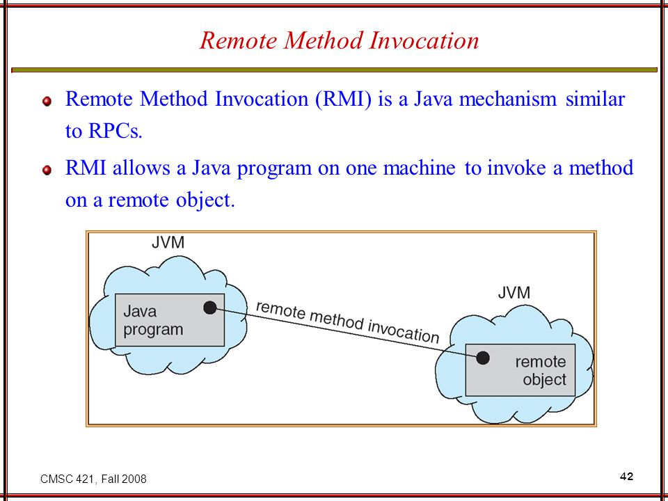 CMSC 421, Fall 2008 42 Remote Method Invocation Remote Method Invocation (RMI) is a Java mechanism similar to RPCs.