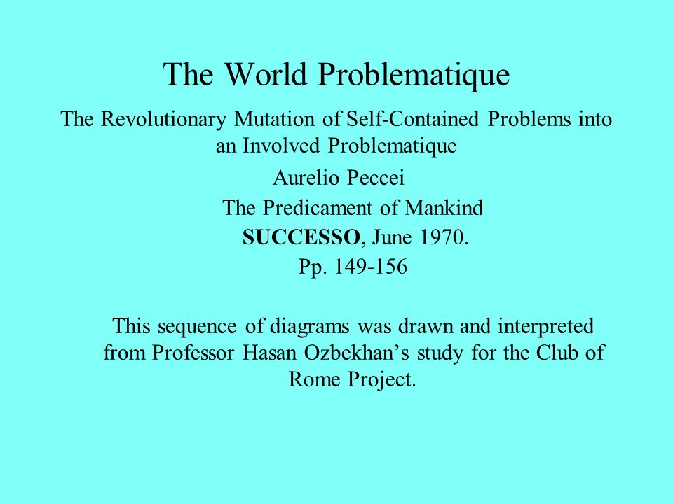 The World Problematique The Revolutionary Mutation of Self-Contained Problems into an Involved Problematique Aurelio Peccei The Predicament of Mankind SUCCESSO, June 1970.