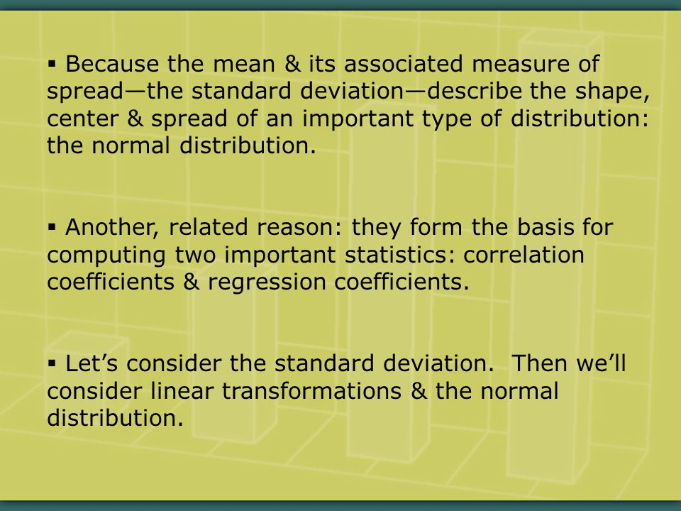  Because the mean & its associated measure of spread—the standard deviation—describe the shape, center & spread of an important type of distribution: the normal distribution.