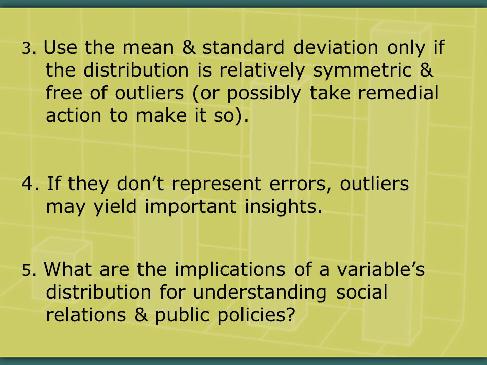 3. Use the mean & standard deviation only if the distribution is relatively symmetric & free of outliers (or possibly take remedial action to make it