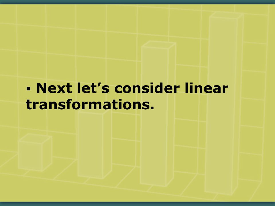  Next let's consider linear transformations.