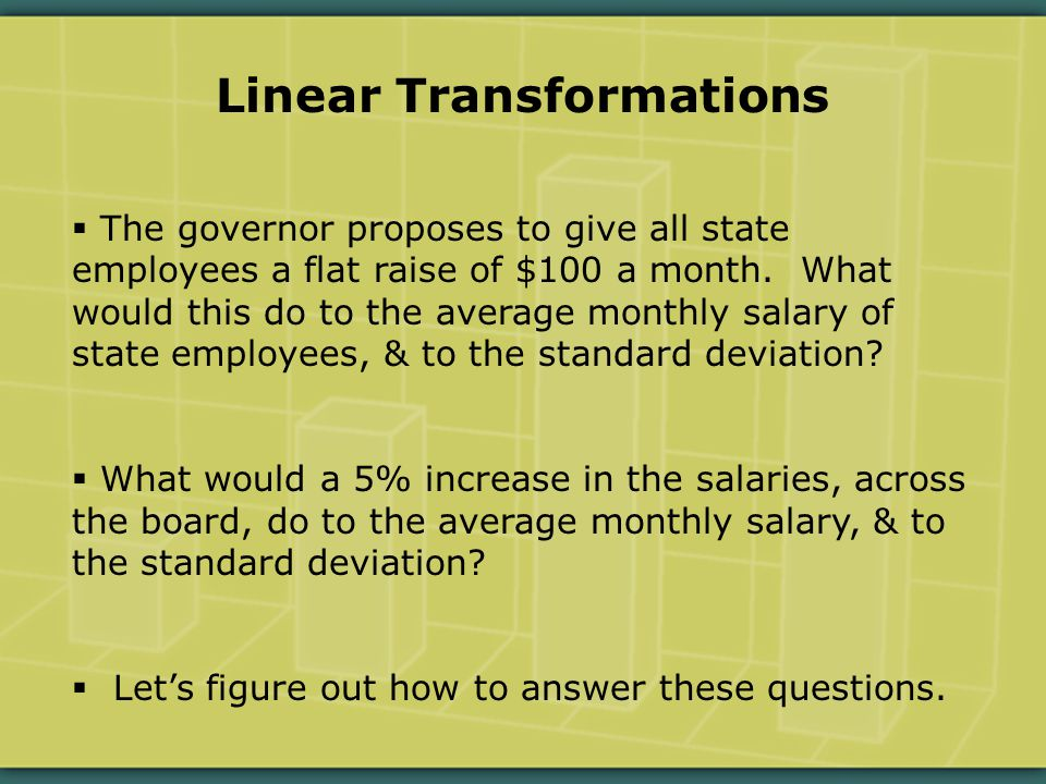 Linear Transformations  The governor proposes to give all state employees a flat raise of $100 a month.