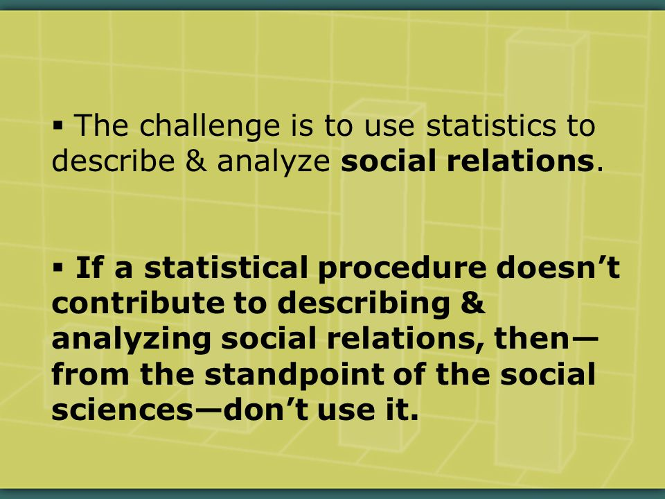  The challenge is to use statistics to describe & analyze social relations.