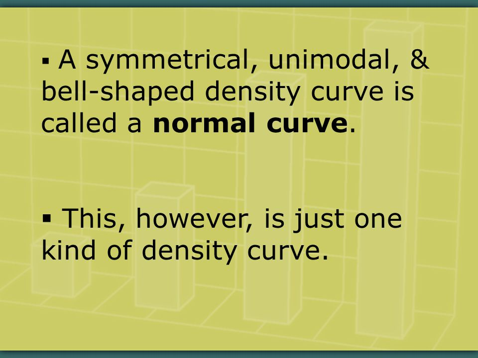  A symmetrical, unimodal, & bell-shaped density curve is called a normal curve.