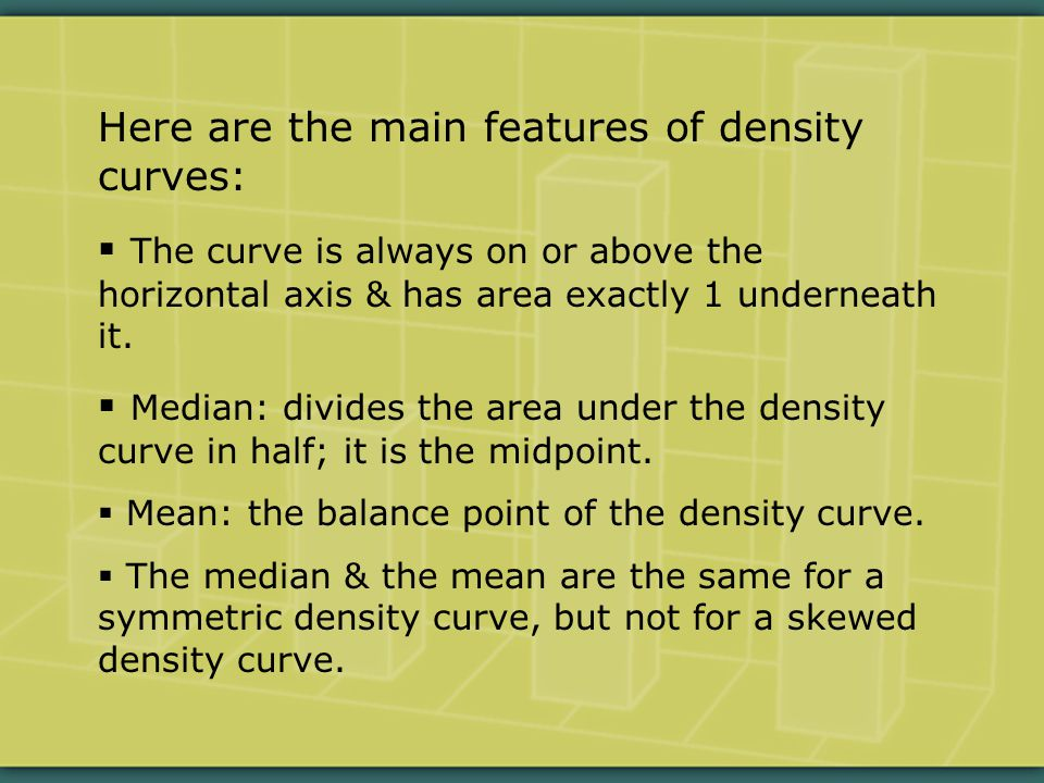 Here are the main features of density curves:  The curve is always on or above the horizontal axis & has area exactly 1 underneath it.